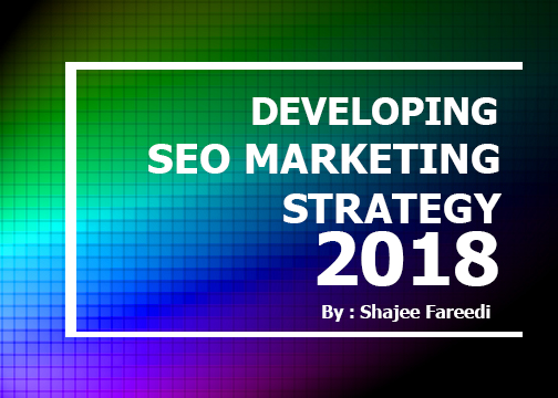 Developing a Successful SEO Marketing Strategy in 2018 by Shajee Fareedi SEO Specialist